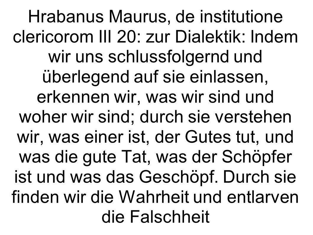 Hrabanus Maurus, de institutione clericorom III 20: zur Dialektik: Indem wir uns schlussfolgernd und überlegend auf sie einlassen, erkennen wir, was w