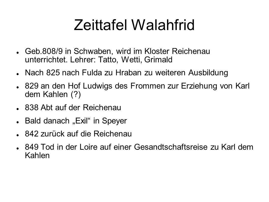 Zeittafel Walahfrid Geb.808/9 in Schwaben, wird im Kloster Reichenau unterrichtet. Lehrer: Tatto, Wetti, Grimald Nach 825 nach Fulda zu Hraban zu weit