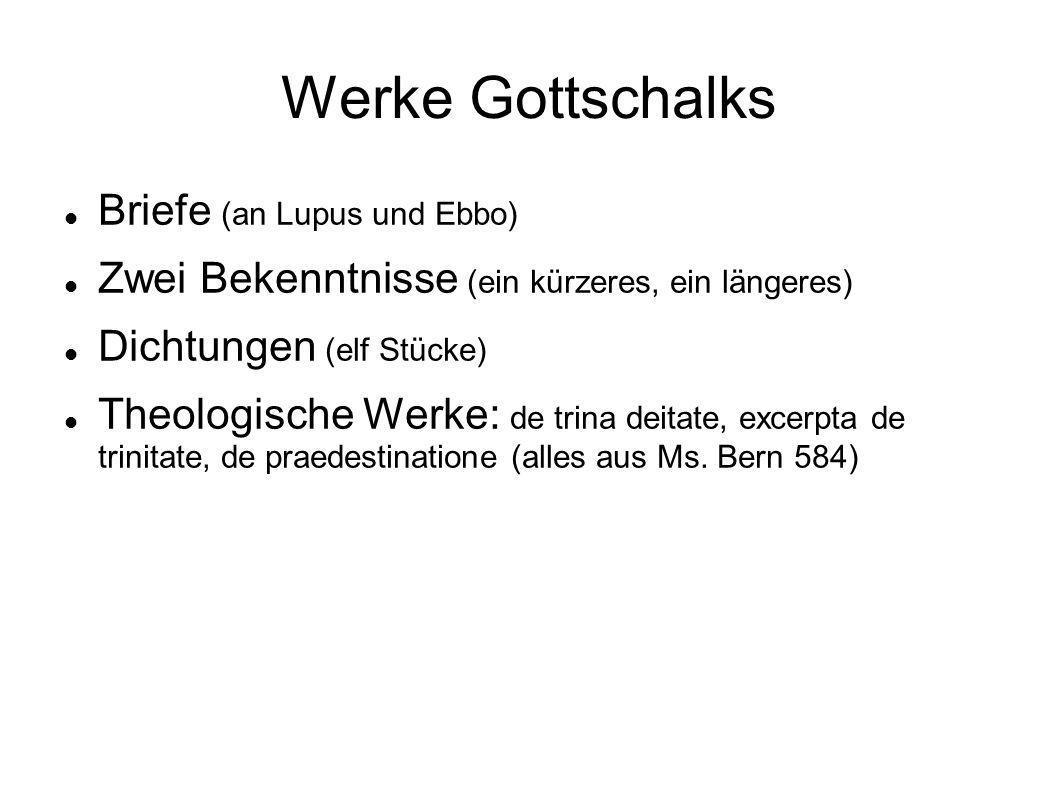 Werke Gottschalks Briefe (an Lupus und Ebbo) Zwei Bekenntnisse (ein kürzeres, ein längeres) Dichtungen (elf Stücke) Theologische Werke: de trina deita