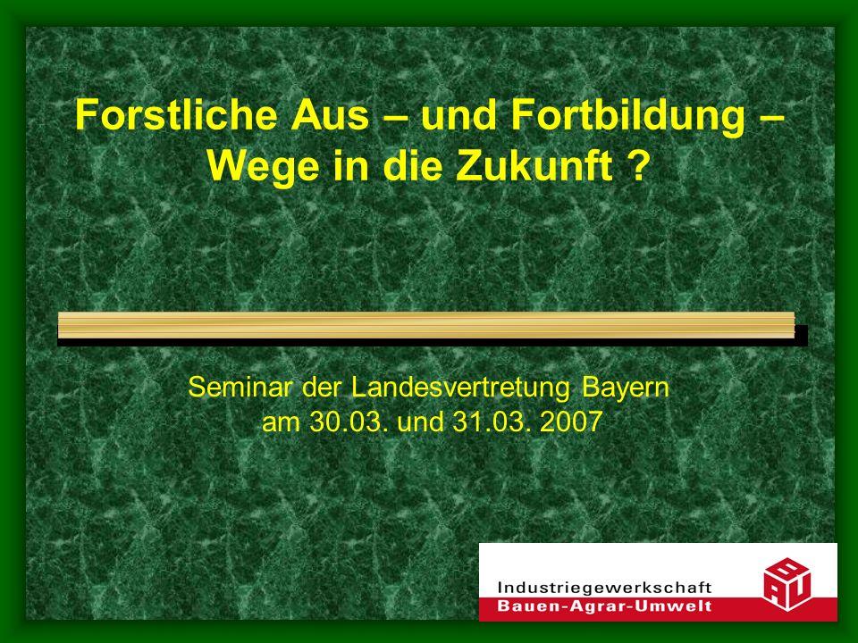 Forstliche Aus – und Fortbildung – Wege in die Zukunft ? Seminar der Landesvertretung Bayern am 30.03. und 31.03. 2007