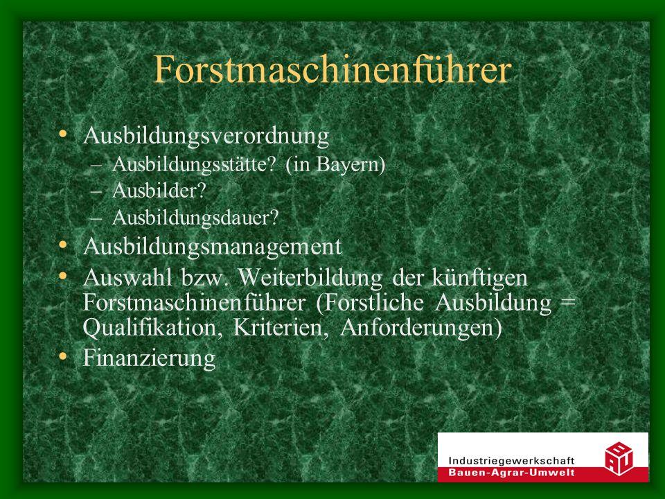 Forstmaschinenführer Ausbildungsverordnung –Ausbildungsstätte? (in Bayern) –Ausbilder? –Ausbildungsdauer? Ausbildungsmanagement Auswahl bzw. Weiterbil
