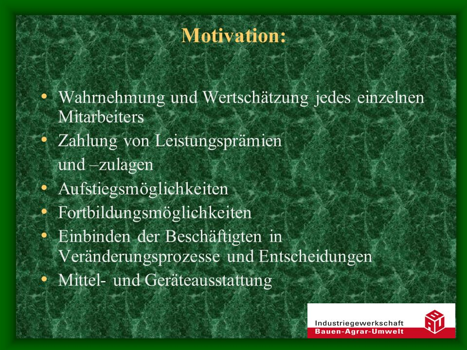 Motivation: Wahrnehmung und Wertschätzung jedes einzelnen Mitarbeiters Zahlung von Leistungsprämien und –zulagen Aufstiegsmöglichkeiten Fortbildungsmöglichkeiten Einbinden der Beschäftigten in Veränderungsprozesse und Entscheidungen Mittel- und Geräteausstattung