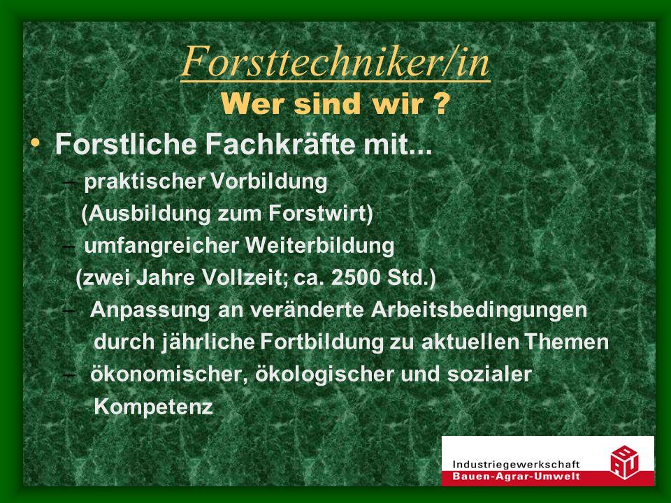 Forsttechniker/in Wer sind wir ? Forstliche Fachkräfte mit... –praktischer Vorbildung (Ausbildung zum Forstwirt) –umfangreicher Weiterbildung (zwei Ja