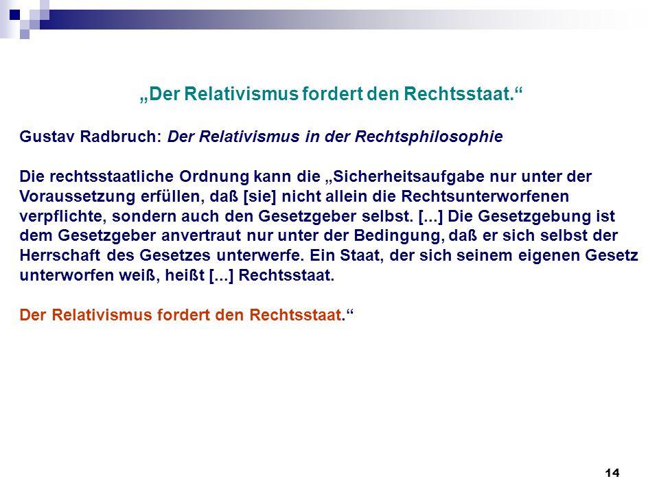 14 Der Relativismus fordert den Rechtsstaat. Gustav Radbruch: Der Relativismus in der Rechtsphilosophie Die rechtsstaatliche Ordnung kann die Sicherhe