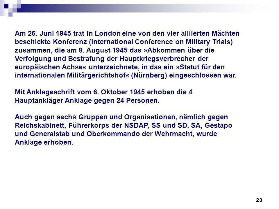23 Am 26. Juni 1945 trat in London eine von den vier alliierten Mächten beschickte Konferenz (International Conference on Military Trials) zusammen, d