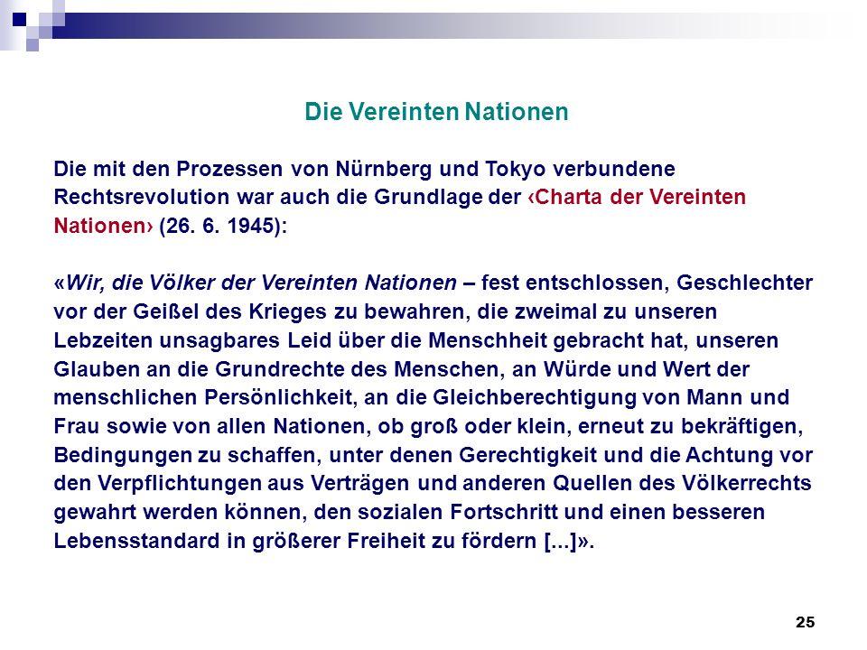 25 Die Vereinten Nationen Die mit den Prozessen von Nürnberg und Tokyo verbundene Rechtsrevolution war auch die Grundlage der Charta der Vereinten Nat