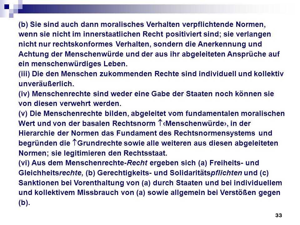 33 (b) Sie sind auch dann moralisches Verhalten verpflichtende Normen, wenn sie nicht im innerstaatlichen Recht positiviert sind; sie verlangen nicht