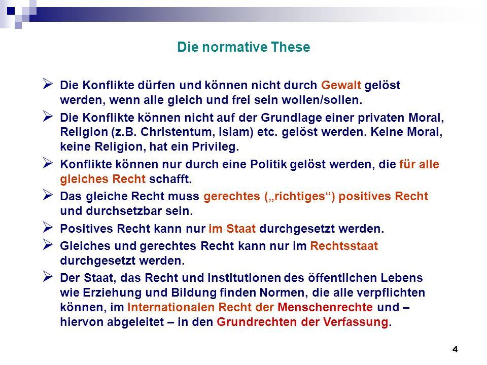 4 Die normative These Die Konflikte dürfen und können nicht durch Gewalt gelöst werden, wenn alle gleich und frei sein wollen/sollen. Die Konflikte kö