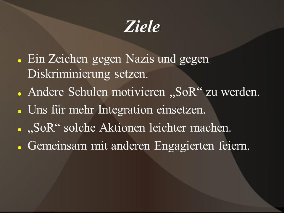 Ziele Ein Zeichen gegen Nazis und gegen Diskriminierung setzen. Andere Schulen motivieren SoR zu werden. Uns für mehr Integration einsetzen. SoR solch