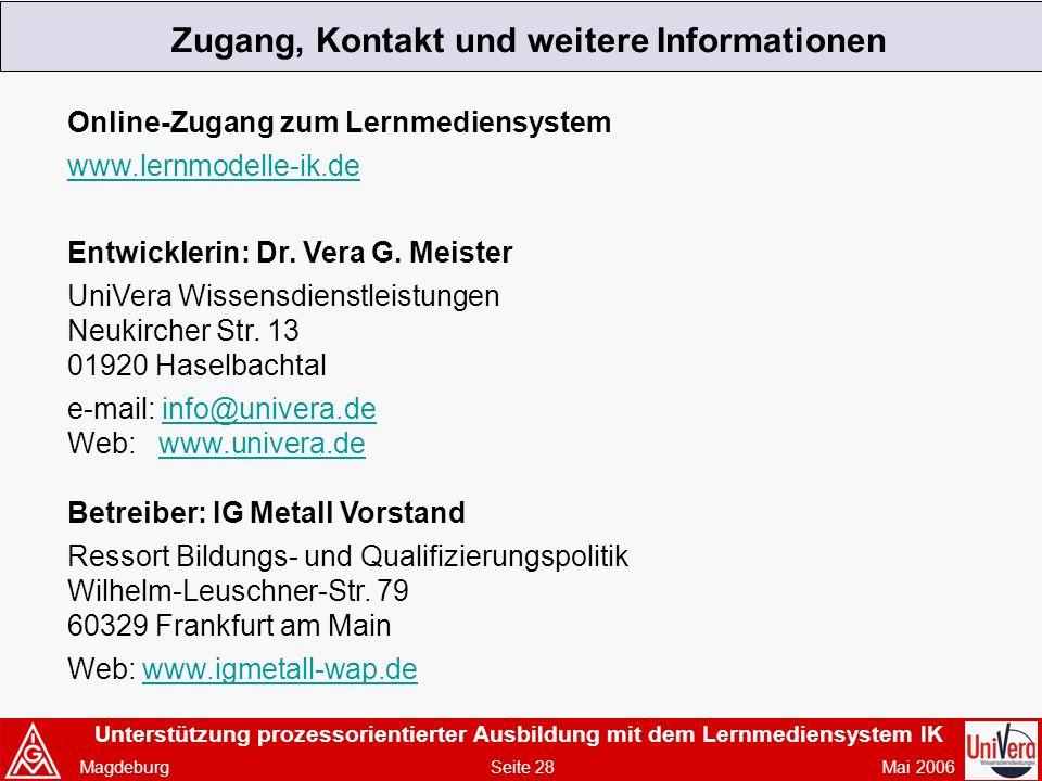 Unterstützung prozessorientierter Ausbildung mit dem Lernmediensystem IK Magdeburg Seite 28 Mai 2006 Zugang, Kontakt und weitere Informationen Online-Zugang zum Lernmediensystem www.lernmodelle-ik.de Entwicklerin: Dr.