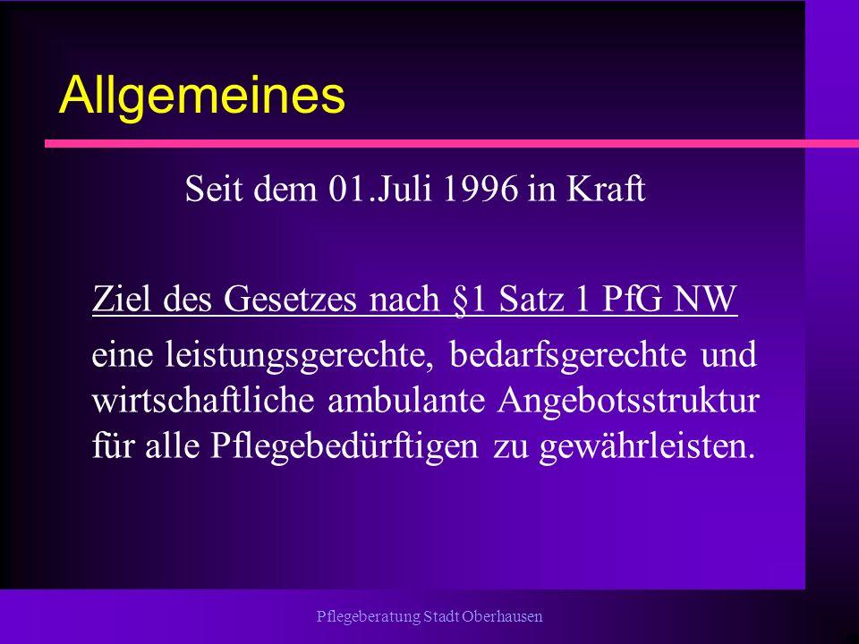 Pflegeberatung Stadt Oberhausen Allgemeines Seit dem 01.Juli 1996 in Kraft Ziel des Gesetzes nach §1 Satz 1 PfG NW eine leistungsgerechte, bedarfsgere