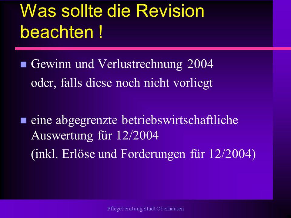 Pflegeberatung Stadt Oberhausen Was sollte die Revision beachten ! n Gewinn und Verlustrechnung 2004 oder, falls diese noch nicht vorliegt n eine abge