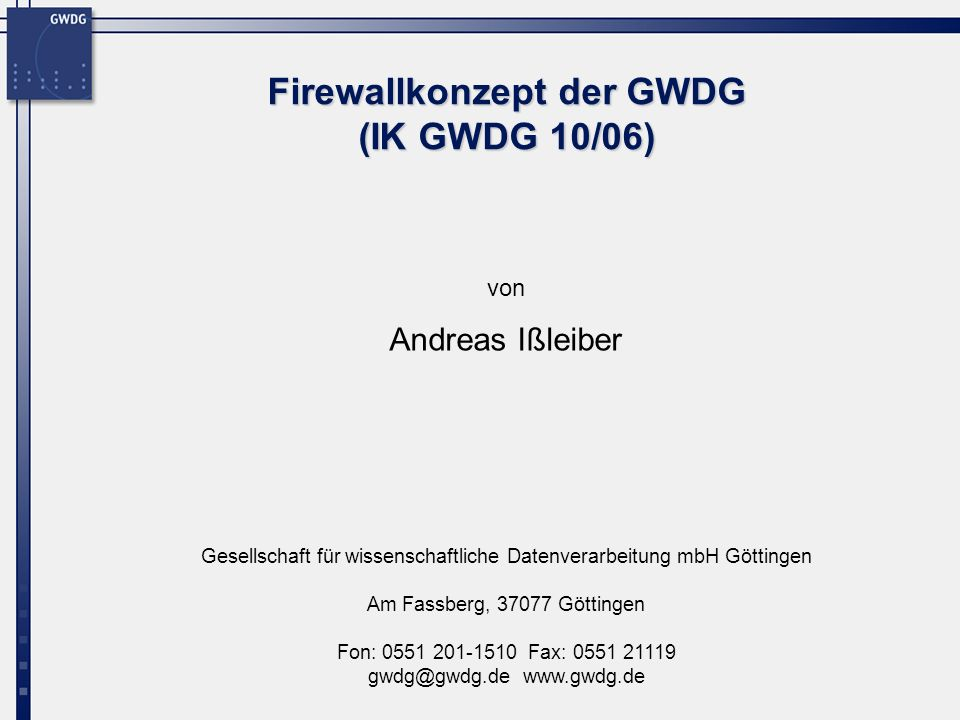 22 Firewallkonzept der GWDG Firewallkonzept der GWDG (FWSM, Port Redirect) Port Redirection Bsp: Umleitung zu einem Web-Proxy Internet 192.168.20.1 192.168.20.0/24 192.168.20.2 WWW Proxy Server redirect 134.76.20.55 WWW zu 134.76.20.55 redirect zu 192.168.20.2 Verbindung zu 192.168.20.2