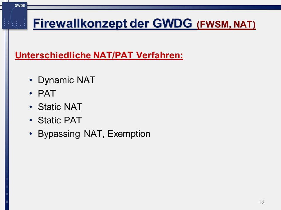 18 Firewallkonzept der GWDG Firewallkonzept der GWDG (FWSM, NAT) Unterschiedliche NAT/PAT Verfahren: Dynamic NAT PAT Static NAT Static PAT Bypassing N
