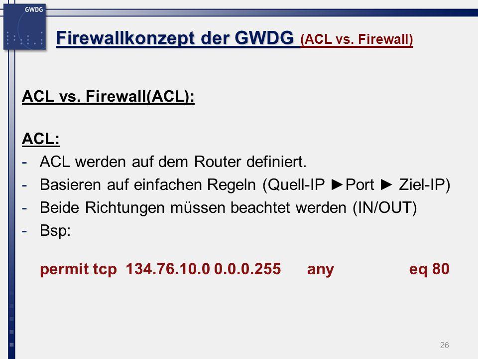 26 Firewallkonzept der GWDG Firewallkonzept der GWDG (ACL vs. Firewall) ACL vs. Firewall(ACL): ACL: -ACL werden auf dem Router definiert. -Basieren au