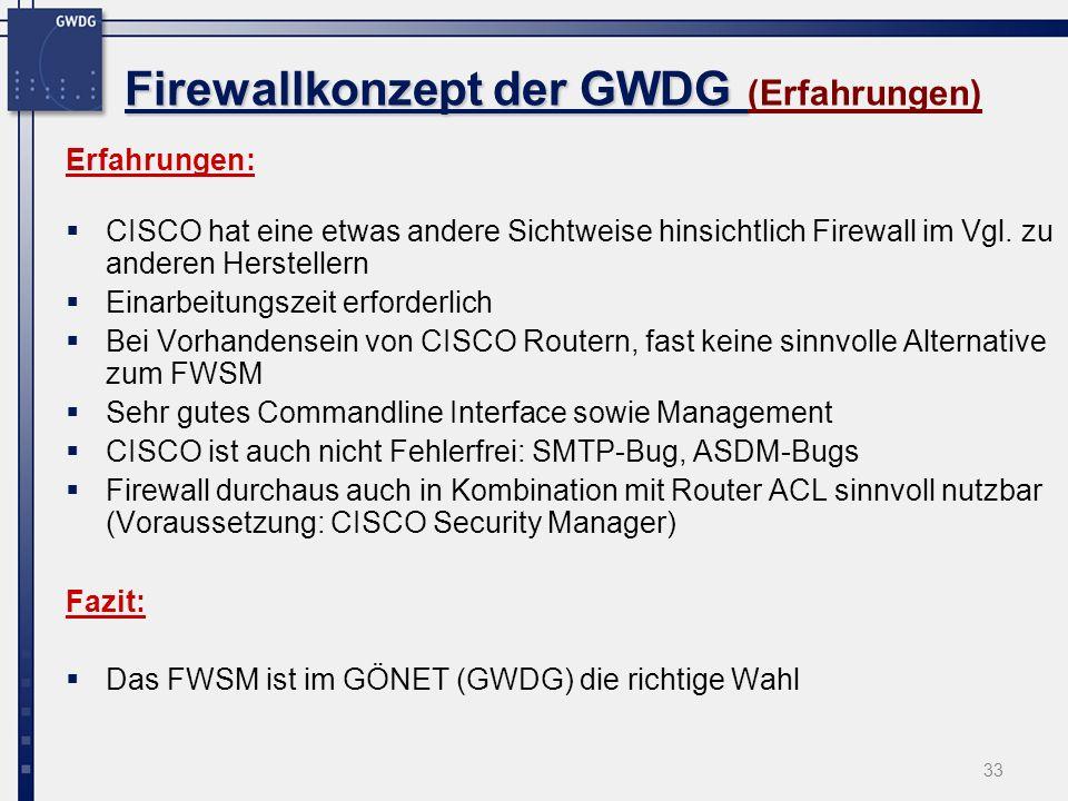33 Firewallkonzept der GWDG Firewallkonzept der GWDG (Erfahrungen) Erfahrungen: CISCO hat eine etwas andere Sichtweise hinsichtlich Firewall im Vgl. z