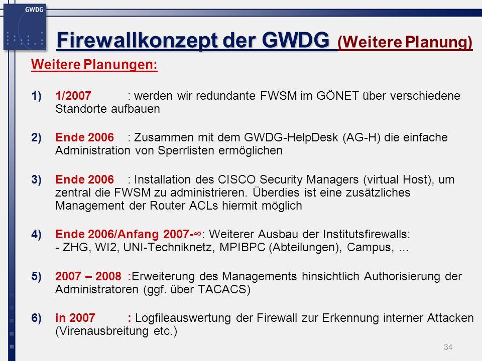 34 Firewallkonzept der GWDG Firewallkonzept der GWDG (Weitere Planung) Weitere Planungen: 1)1/2007: werden wir redundante FWSM im GÖNET über verschiedene Standorte aufbauen 2)Ende 2006 : Zusammen mit dem GWDG-HelpDesk (AG-H) die einfache Administration von Sperrlisten ermöglichen 3)Ende 2006: Installation des CISCO Security Managers (virtual Host), um zentral die FWSM zu administrieren.