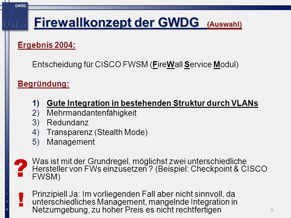 5 Firewallkonzept der GWDG (Auswahl) Ergebnis 2004: Entscheidung für CISCO FWSM (FireWall Service Modul) Begründung: 1)Gute Integration in bestehenden