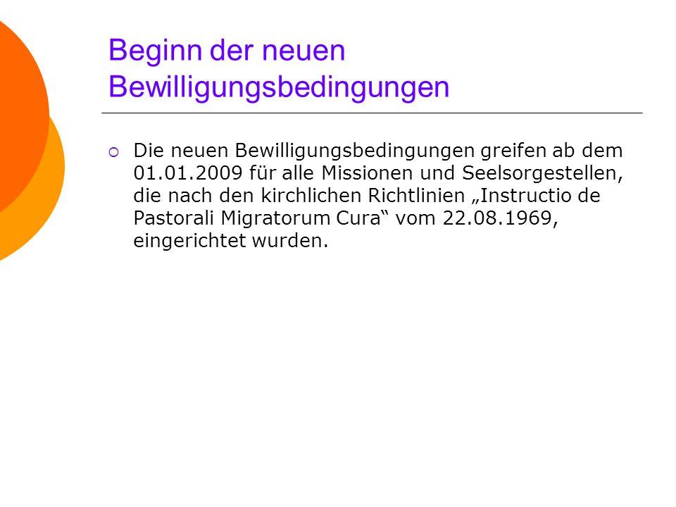 Beginn der neuen Bewilligungsbedingungen Die neuen Bewilligungsbedingungen greifen ab dem 01.01.2009 für alle Missionen und Seelsorgestellen, die nach