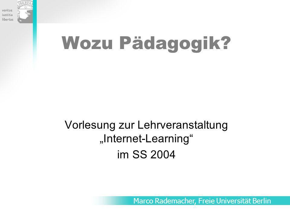 Wozu Pädagogik? Vorlesung zur Lehrveranstaltung Internet-Learning im SS 2004 Marco Rademacher, Freie Universität Berlin