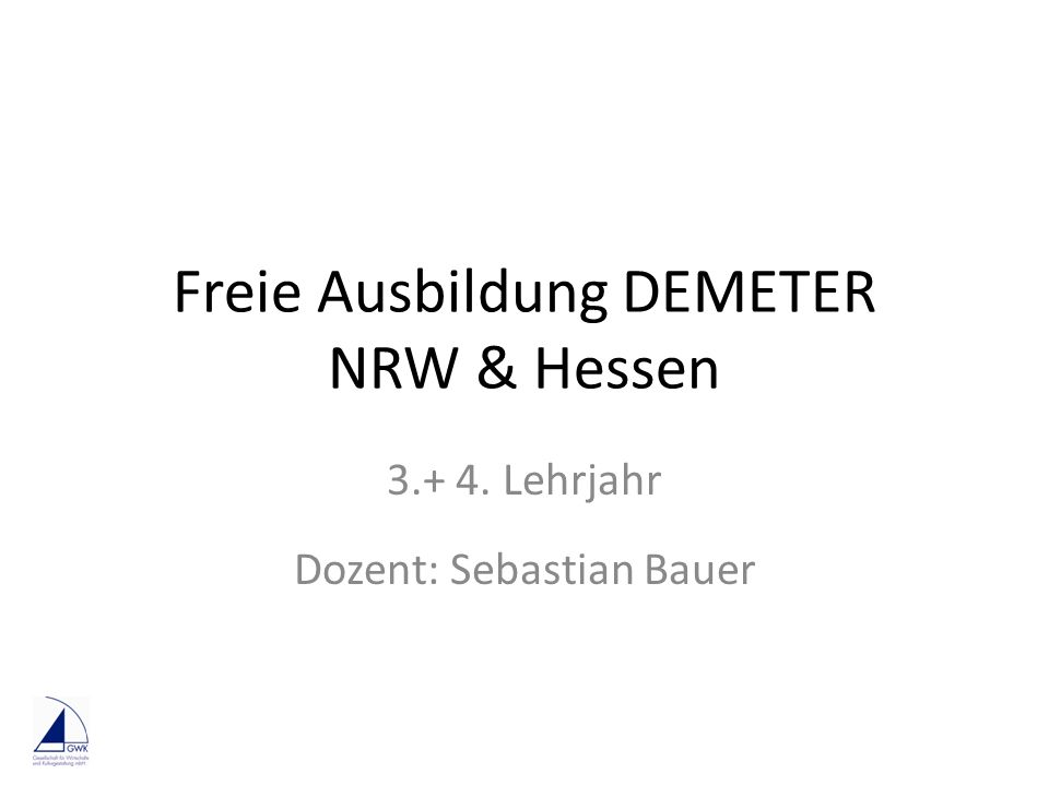 Freie Ausbildung DEMETER NRW & Hessen 3.+ 4. Lehrjahr Dozent: Sebastian Bauer