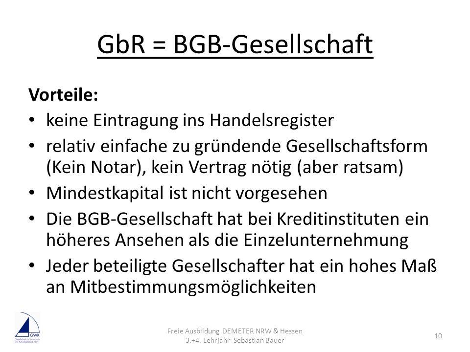 GbR = BGB-Gesellschaft Vorteile: keine Eintragung ins Handelsregister relativ einfache zu gründende Gesellschaftsform (Kein Notar), kein Vertrag nötig