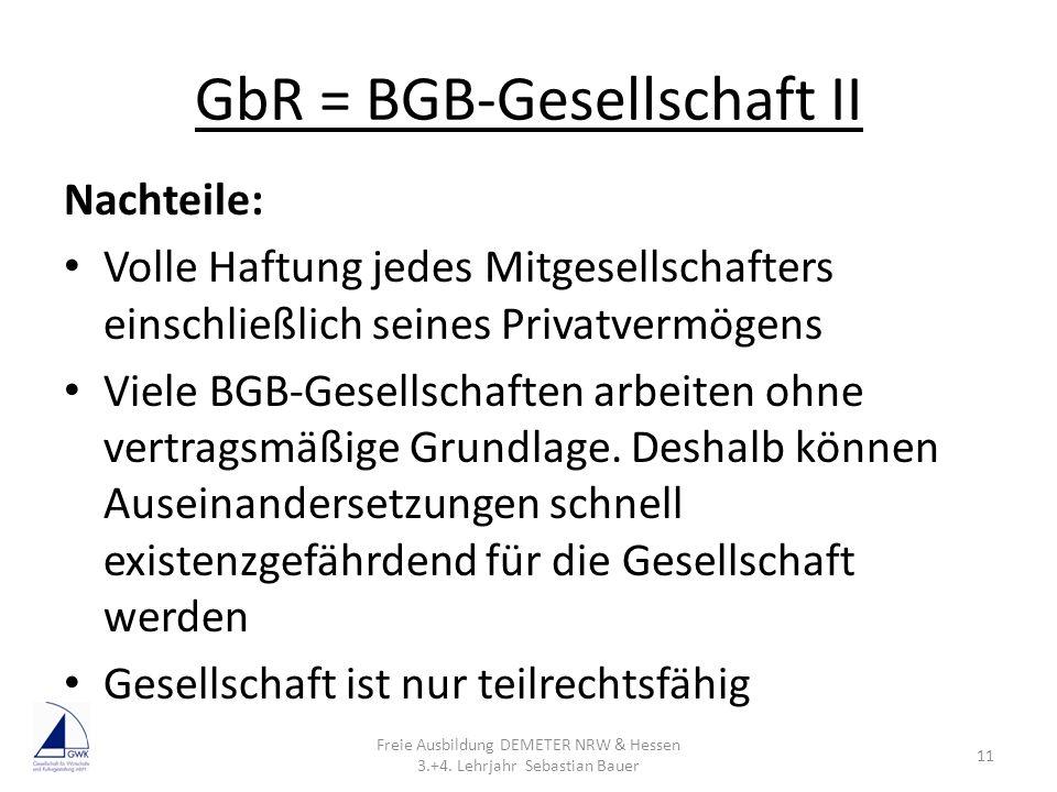 GbR = BGB-Gesellschaft II Nachteile: Volle Haftung jedes Mitgesellschafters einschließlich seines Privatvermögens Viele BGB-Gesellschaften arbeiten oh