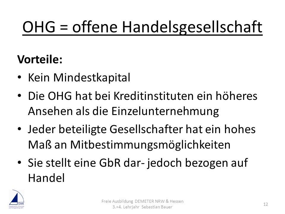 OHG = offene Handelsgesellschaft Vorteile: Kein Mindestkapital Die OHG hat bei Kreditinstituten ein höheres Ansehen als die Einzelunternehmung Jeder b