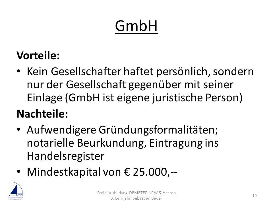 GmbH Vorteile: Kein Gesellschafter haftet persönlich, sondern nur der Gesellschaft gegenüber mit seiner Einlage (GmbH ist eigene juristische Person) N