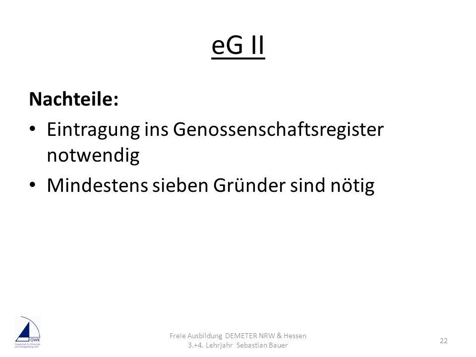 eG II Nachteile: Eintragung ins Genossenschaftsregister notwendig Mindestens sieben Gründer sind nötig Freie Ausbildung DEMETER NRW & Hessen 3.+4. Leh