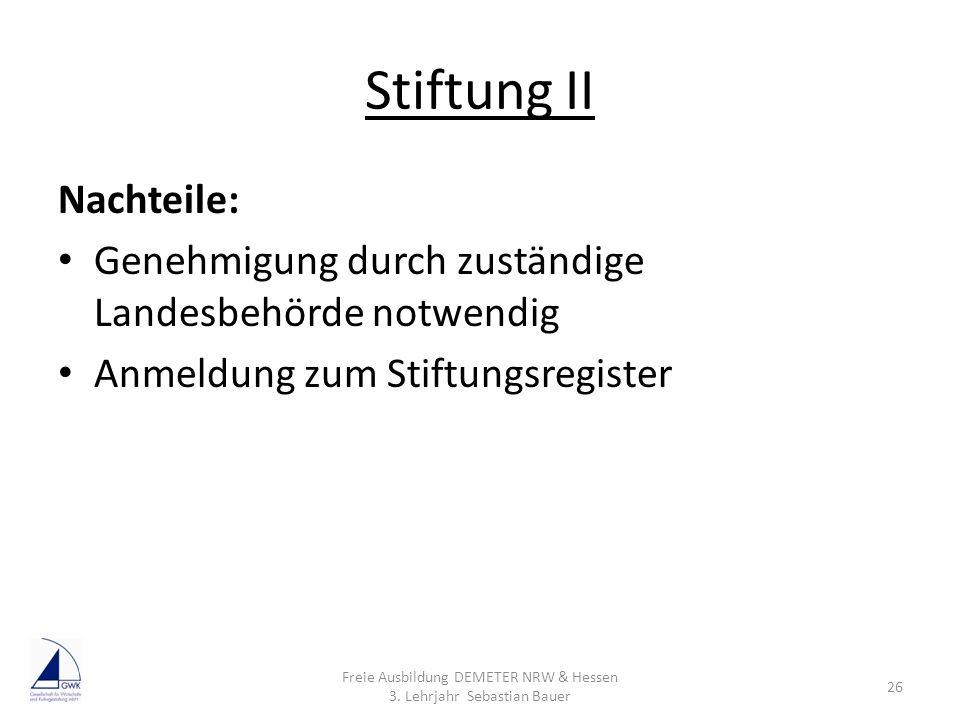 Stiftung II Nachteile: Genehmigung durch zuständige Landesbehörde notwendig Anmeldung zum Stiftungsregister Freie Ausbildung DEMETER NRW & Hessen 3. L