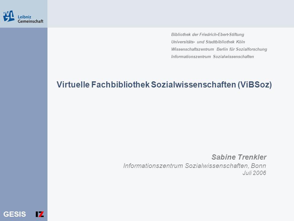 GESIS Sabine Trenkler Informationszentrum Sozialwissenschaften, Bonn Juli 2006 Virtuelle Fachbibliothek Sozialwissenschaften (ViBSoz) Bibliothek der F