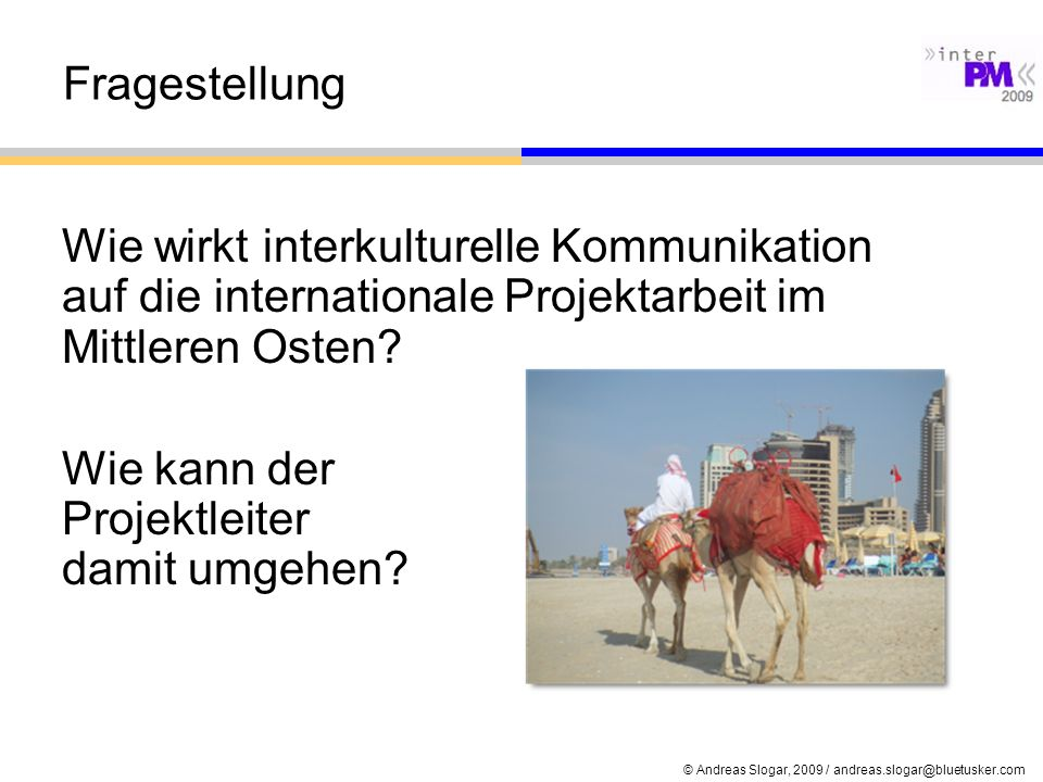 © Andreas Slogar, 2009 / andreas.slogar@bluetusker.com Fragestellung Wie wirkt interkulturelle Kommunikation auf die internationale Projektarbeit im M