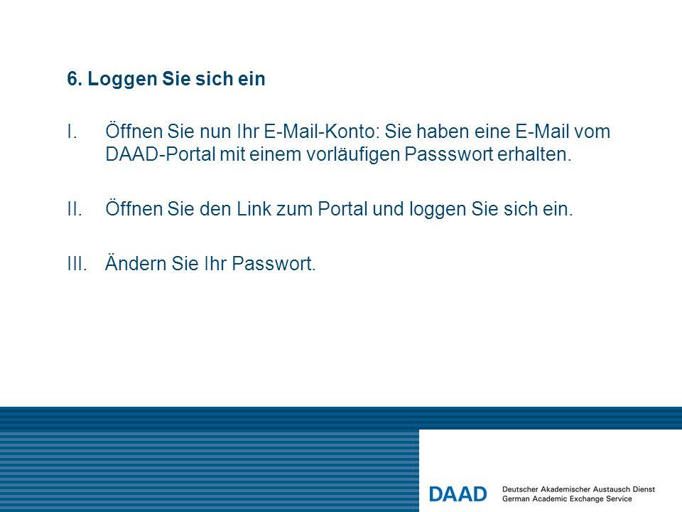6. Loggen Sie sich ein I.Öffnen Sie nun Ihr E-Mail-Konto: Sie haben eine E-Mail vom DAAD-Portal mit einem vorläufigen Passswort erhalten. II.Öffnen Si