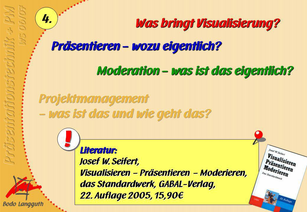 Bodo Langguth 4. Präsentieren – wozu eigentlich? Was bringt Visualisierung? Moderation – was ist das eigentlich? Literatur: Josef W. Seifert, Visualis