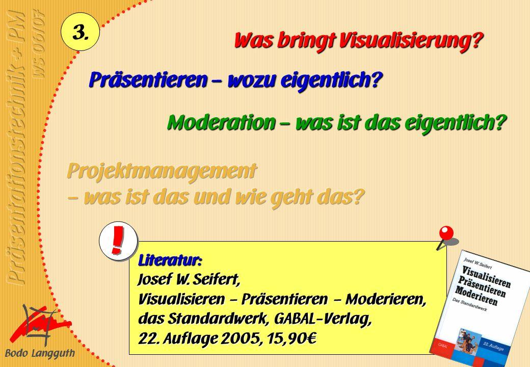 Bodo Langguth 3. Präsentieren – wozu eigentlich? Was bringt Visualisierung? Moderation – was ist das eigentlich? Literatur: Josef W. Seifert, Visualis