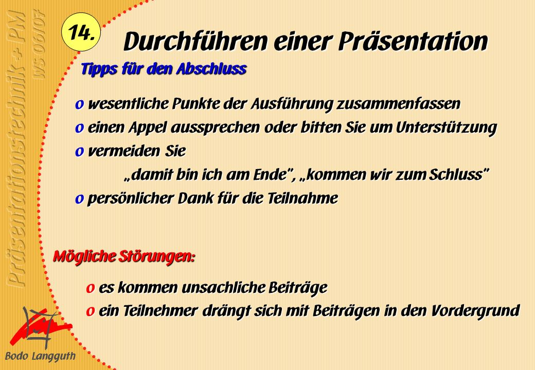 Bodo Langguth 14. Durchführen einer Präsentation Tipps für den Abschluss Mögliche Störungen: o es kommen unsachliche Beiträge o ein Teilnehmer drängt