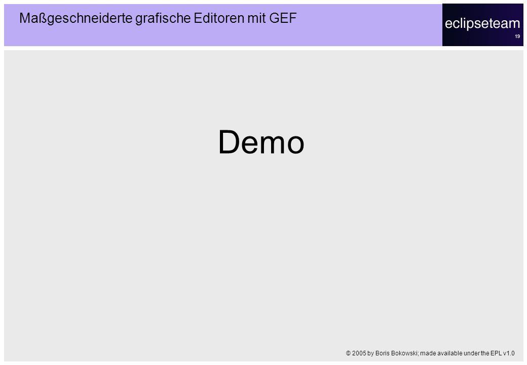 19 Demo Maßgeschneiderte grafische Editoren mit GEF © 2005 by Boris Bokowski; made available under the EPL v1.0