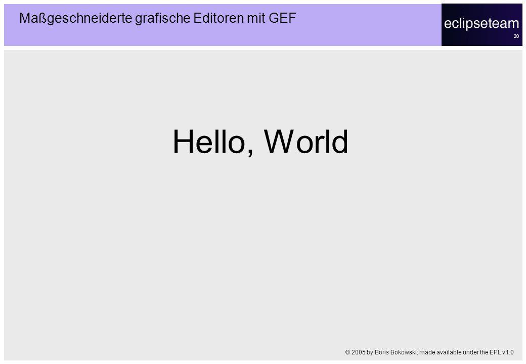 20 Hello, World Maßgeschneiderte grafische Editoren mit GEF © 2005 by Boris Bokowski; made available under the EPL v1.0