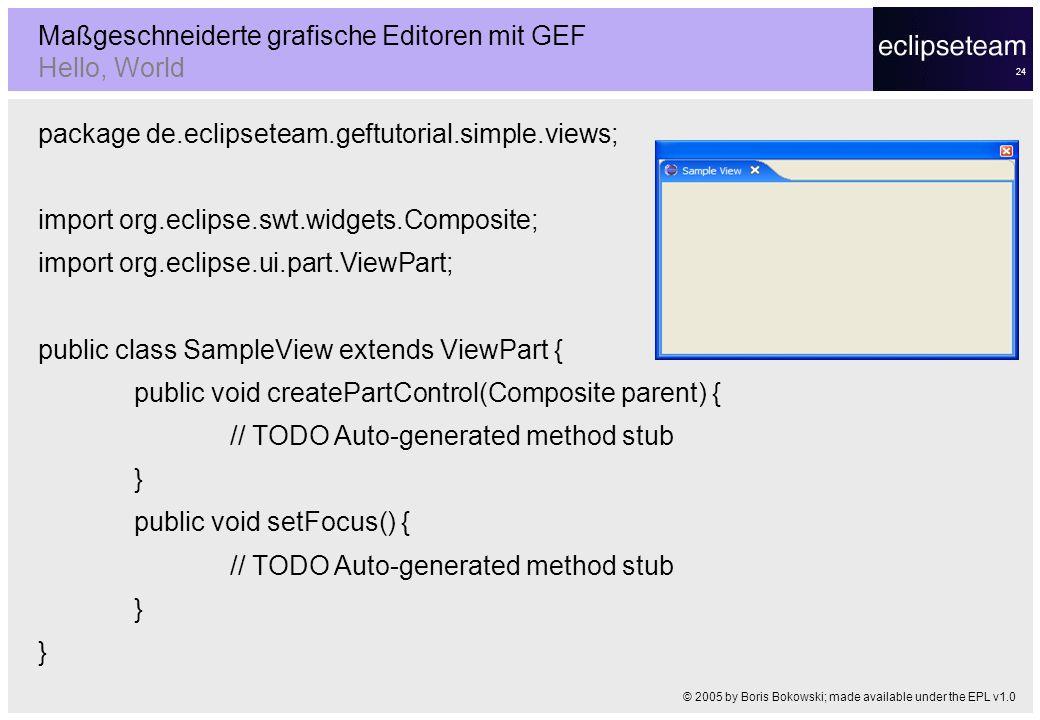 24 Maßgeschneiderte grafische Editoren mit GEF Hello, World © 2005 by Boris Bokowski; made available under the EPL v1.0 package de.eclipseteam.geftuto