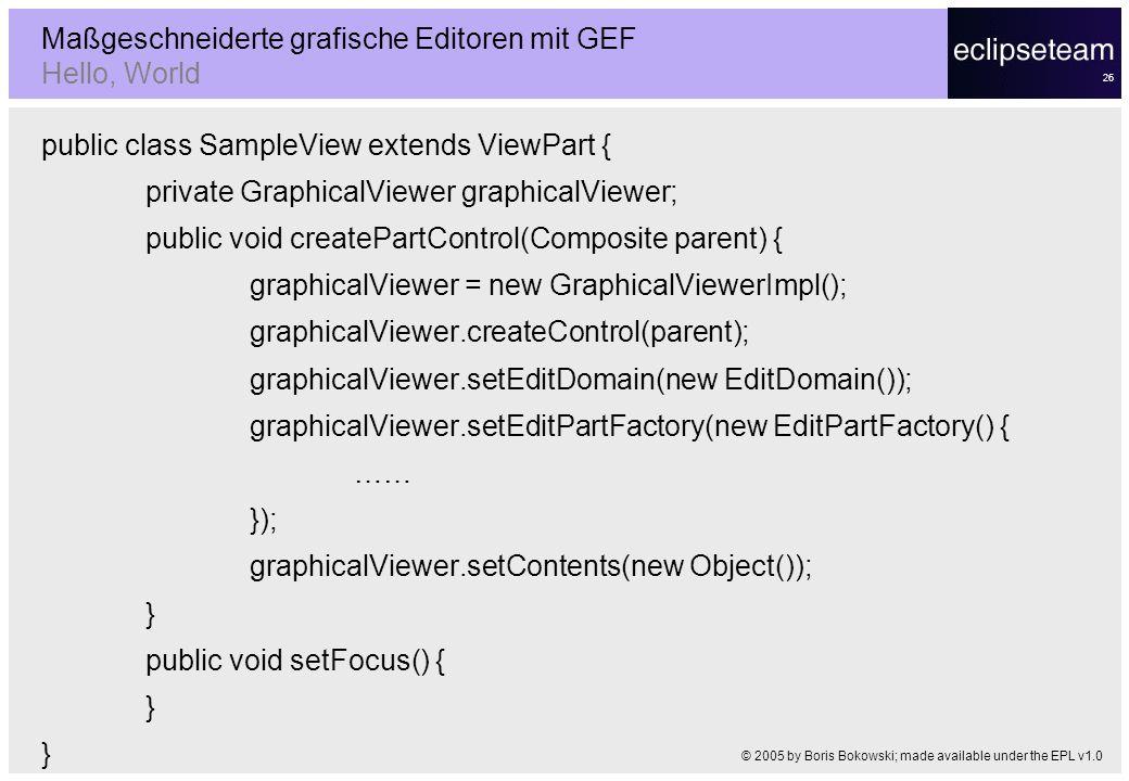 26 Maßgeschneiderte grafische Editoren mit GEF Hello, World © 2005 by Boris Bokowski; made available under the EPL v1.0 public class SampleView extend