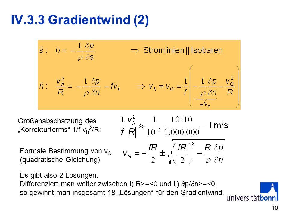 10 IV.3.3 Gradientwind (2) Größenabschätzung des Korrekturterms 1/f v h 2 /R: Formale Bestimmung von v G (quadratische Gleichung) Es gibt also 2 Lösun