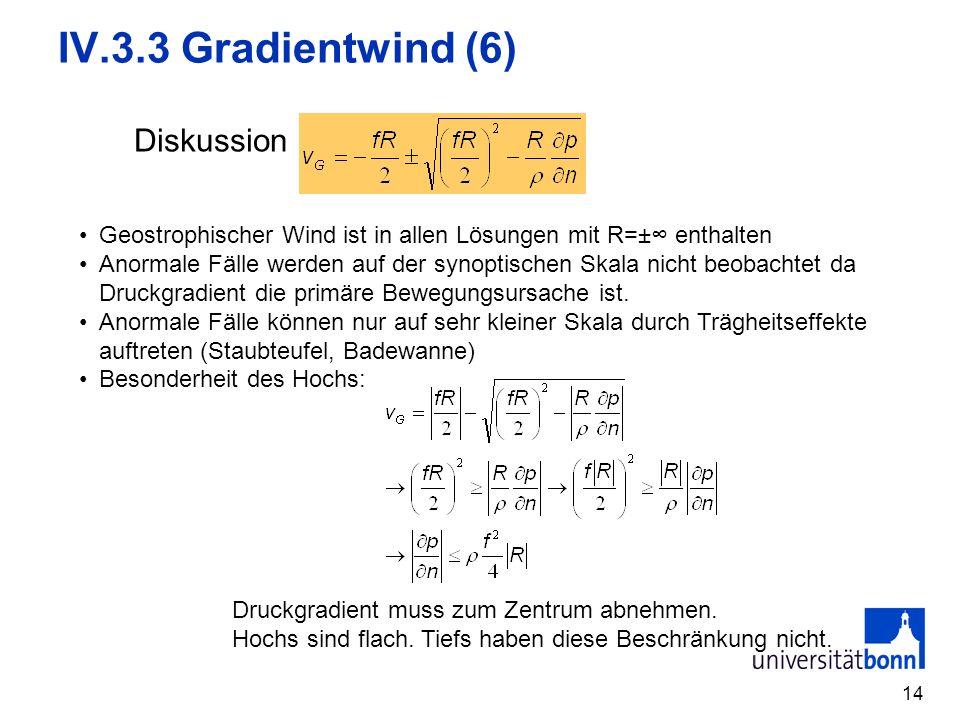 14 IV.3.3 Gradientwind (6) Diskussion Geostrophischer Wind ist in allen Lösungen mit R=± enthalten Anormale Fälle werden auf der synoptischen Skala ni