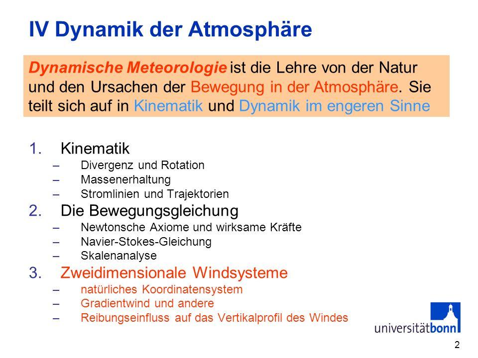 2 IV Dynamik der Atmosphäre 1.Kinematik –Divergenz und Rotation –Massenerhaltung –Stromlinien und Trajektorien 2.Die Bewegungsgleichung –Newtonsche Ax