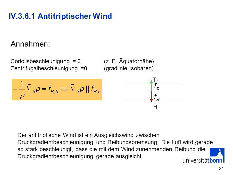 21 IV.3.6.1 Antitriptischer Wind Annahmen: Coriolisbeschleunigung = 0 (z. B. Äquatornähe) Zentrifugalbeschleunigung =0(gradlinie Isobaren) H T Der ant