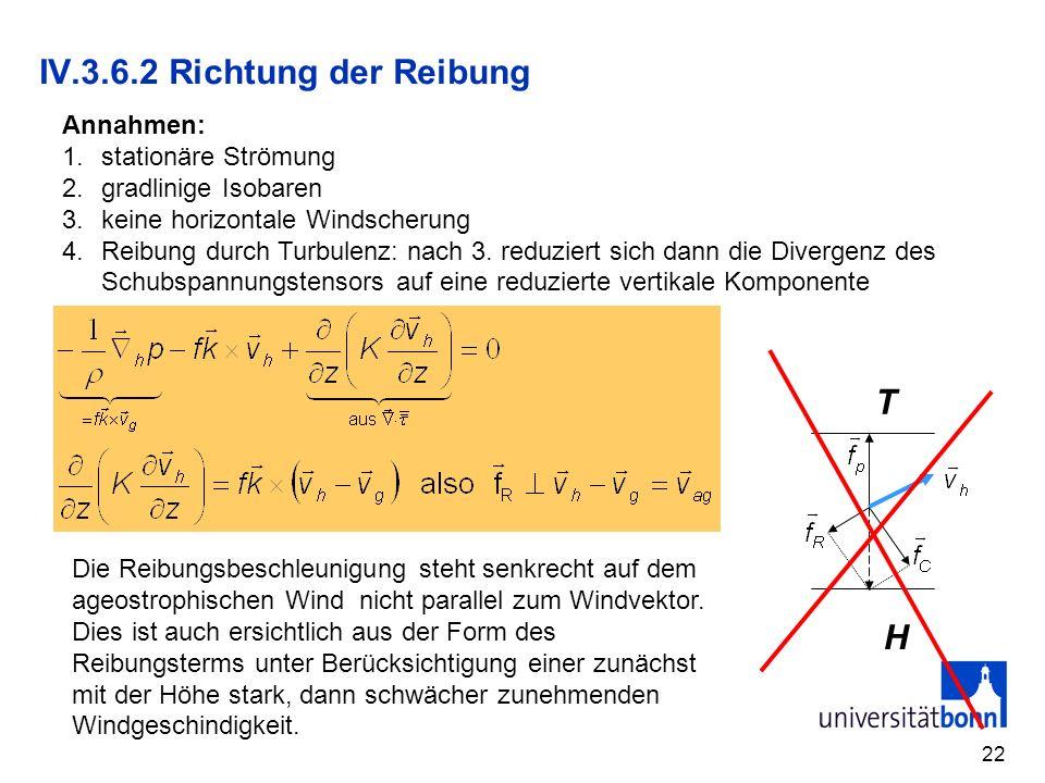 22 IV.3.6.2 Richtung der Reibung Annahmen: 1.stationäre Strömung 2.gradlinige Isobaren 3.keine horizontale Windscherung 4.Reibung durch Turbulenz: nac