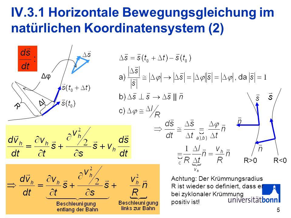 6 IV.3.1 Horizontale Bewegungsgleichung im natürlichen Koordinatensystem (3) Annahmen: a) Stationarität v h /t=0 b) keine Änderung des Betrags der Windgeschwindigkeit entlang der Bahn (v h 2 /2)/s=0 Keine Reibung senkrecht zur Strömung Reibung und Druckgradient kompensieren sich entlang der Strömung.