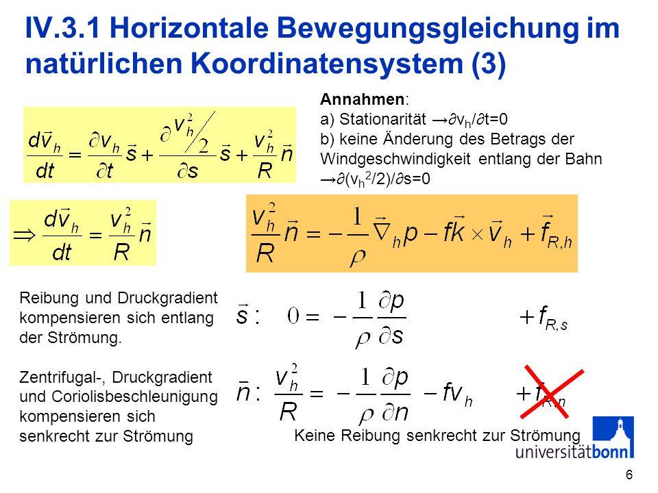 6 IV.3.1 Horizontale Bewegungsgleichung im natürlichen Koordinatensystem (3) Annahmen: a) Stationarität v h /t=0 b) keine Änderung des Betrags der Win
