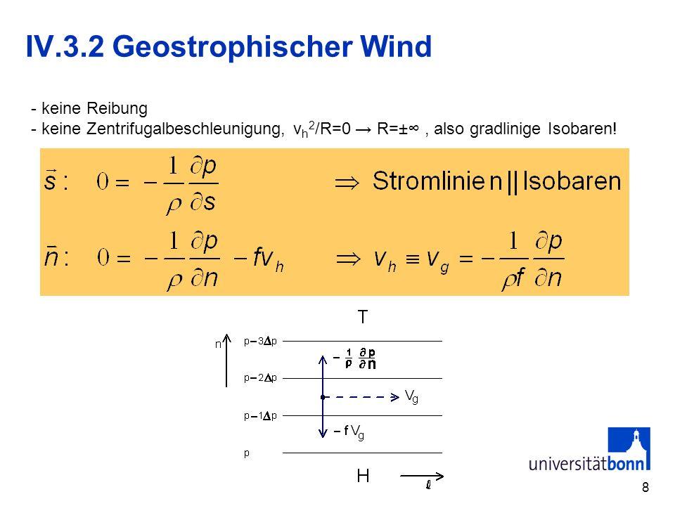 8 IV.3.2 Geostrophischer Wind - keine Reibung - keine Zentrifugalbeschleunigung, v h 2 /R=0 R=±, also gradlinige Isobaren!