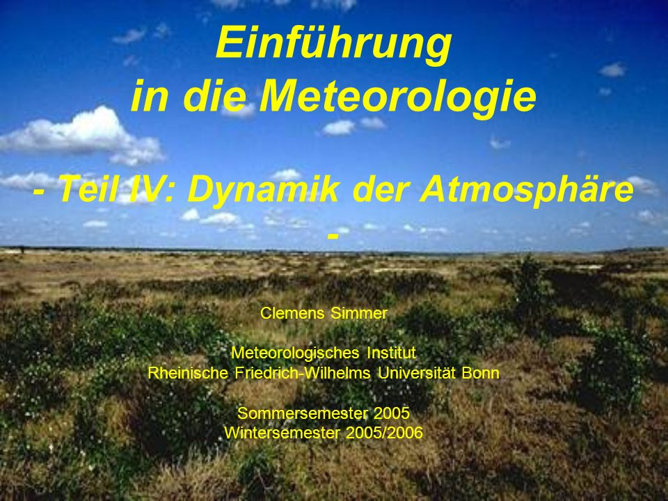 IV Dynamik der Atmosphäre 1.Kinematik –Divergenz und Rotation –Massenerhaltung –Stromlinien und Trajektorien 2.Die Bewegungsgleichung –Newtonsche Axiome und wirksame Kräfte –Navier-Stokes-Gleichung –Skalenanalyse 3.Zweidimensionale Windsysteme –natürliches Koordinatensystem –Gradientwind und andere –Reibungseinfluss auf das Vertikalprofil des Windes Dynamische Meteorologie ist die Lehre von der Natur und den Ursachen der Bewegung in der Atmosphäre.